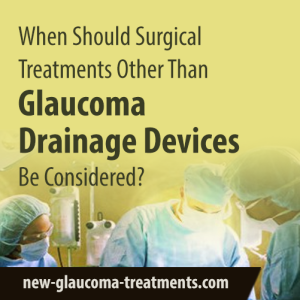 When Should Surgical Treatments Other Than Glaucoma Drainage Devices Be Considered
